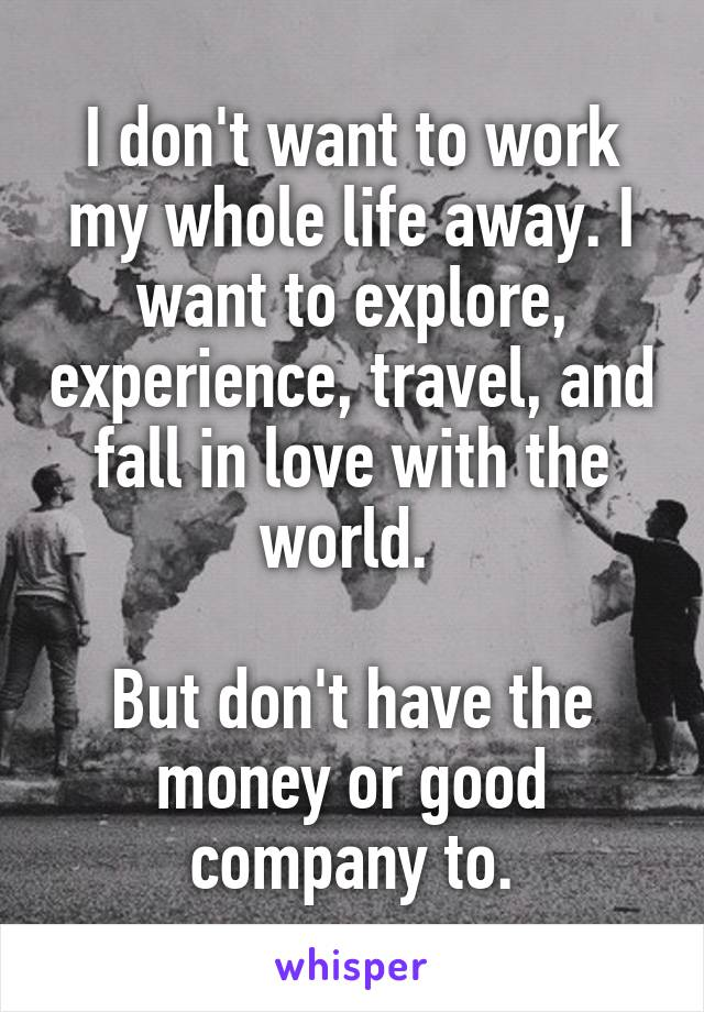 I don't want to work my whole life away. I want to explore, experience, travel, and fall in love with the world.   But don't have the money or good company to.