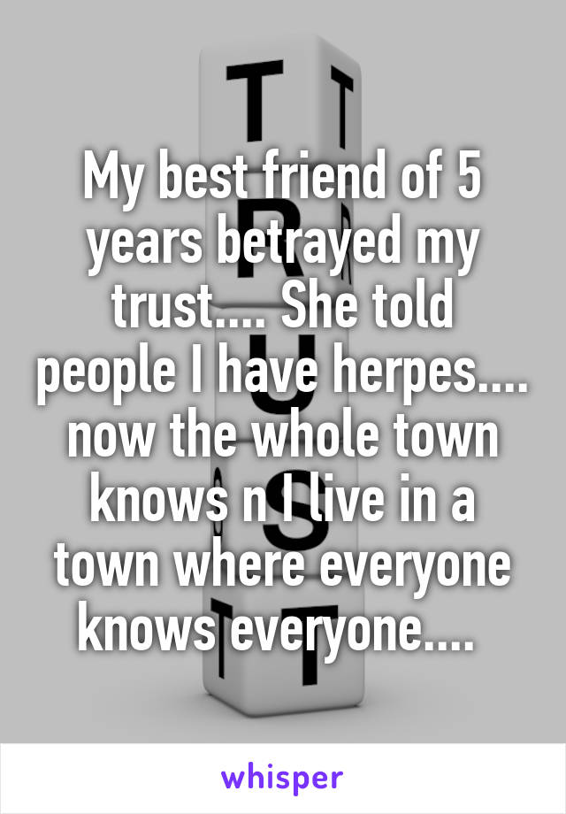 My best friend of 5 years betrayed my trust.... She told people I have herpes.... now the whole town knows n I live in a town where everyone knows everyone....