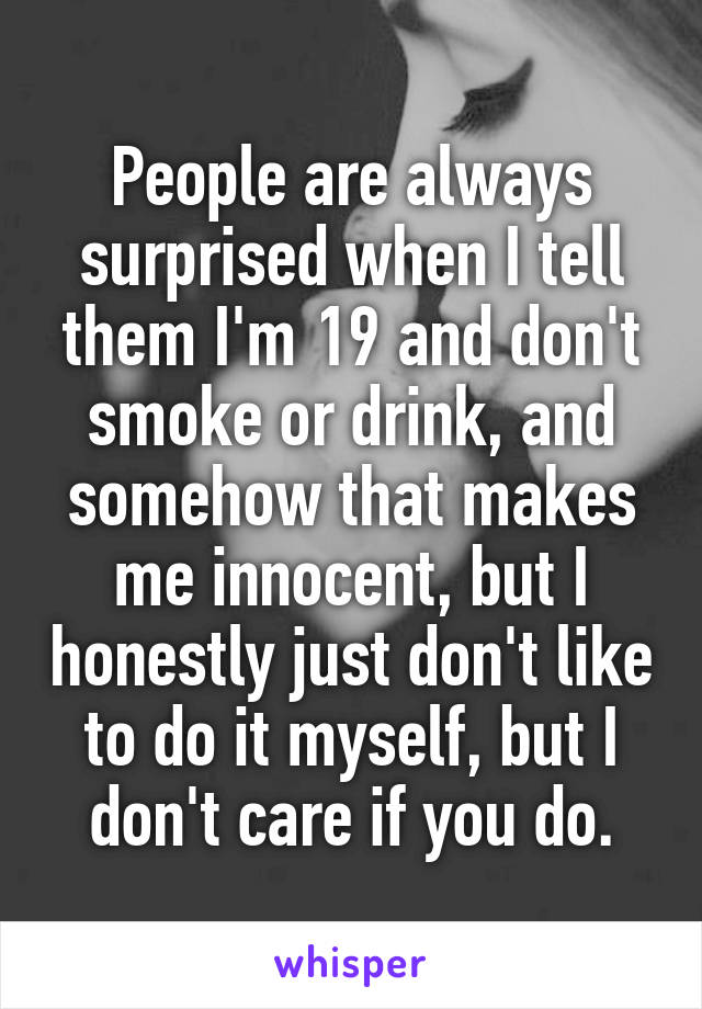 People are always surprised when I tell them I'm 19 and don't smoke or drink, and somehow that makes me innocent, but I honestly just don't like to do it myself, but I don't care if you do.