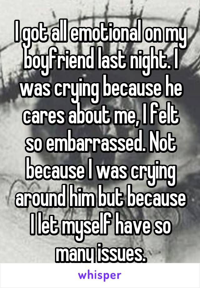I got all emotional on my boyfriend last night. I was crying because he cares about me, I felt so embarrassed. Not because I was crying around him but because I let myself have so many issues.