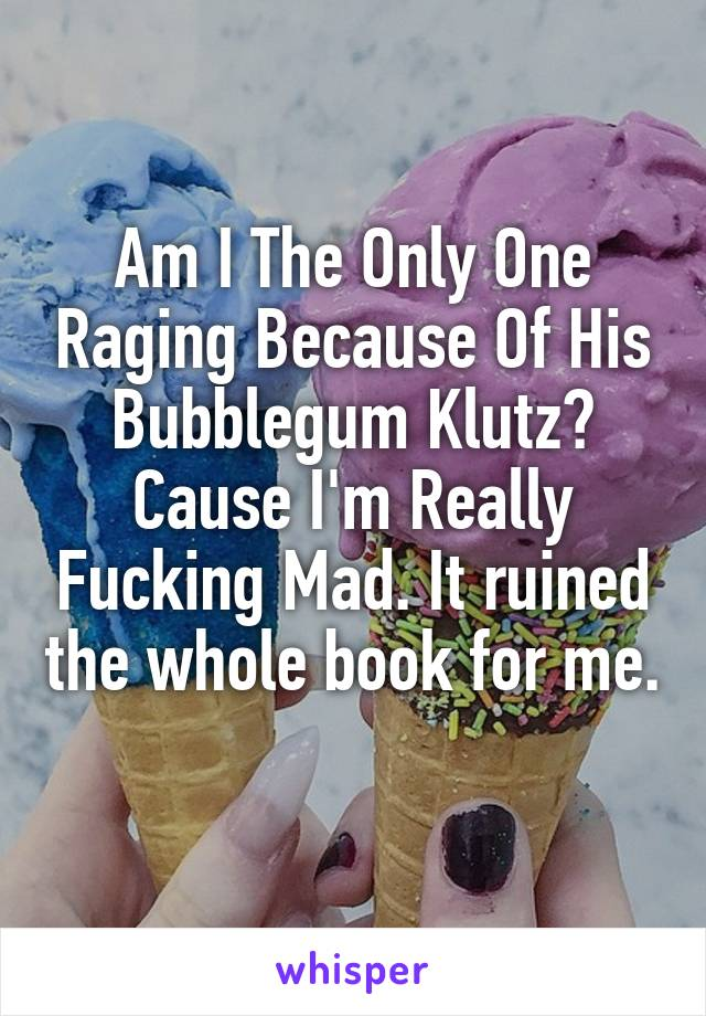 Am I The Only One Raging Because Of His Bubblegum Klutz? Cause I'm Really Fucking Mad. It ruined the whole book for me.