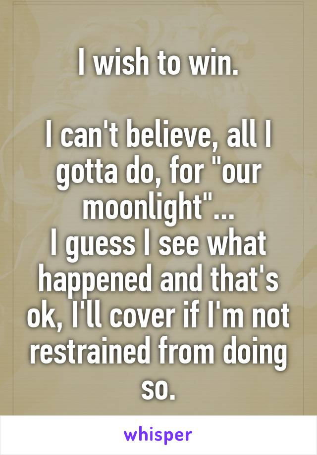 """I wish to win.  I can't believe, all I gotta do, for """"our moonlight""""... I guess I see what happened and that's ok, I'll cover if I'm not restrained from doing so."""