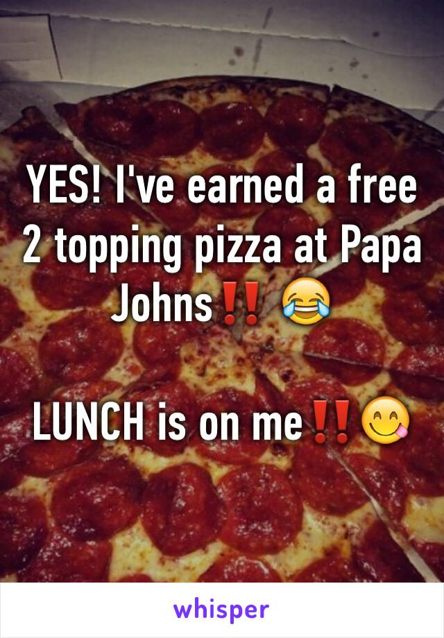 YES! I've earned a free 2 topping pizza at Papa Johns‼️ 😂   LUNCH is on me‼️😋