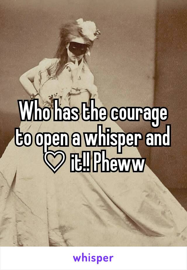 Who has the courage to open a whisper and ♡ it!! Pheww