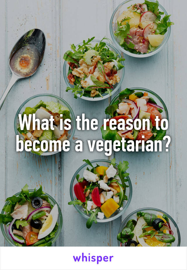 What is the reason to become a vegetarian?