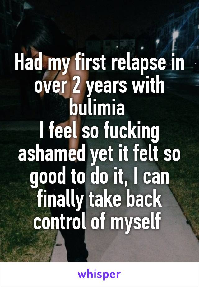 Had my first relapse in over 2 years with bulimia  I feel so fucking ashamed yet it felt so good to do it, I can finally take back control of myself