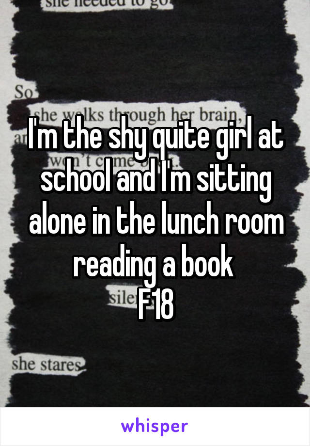 I'm the shy quite girl at school and I'm sitting alone in the lunch room reading a book  F18