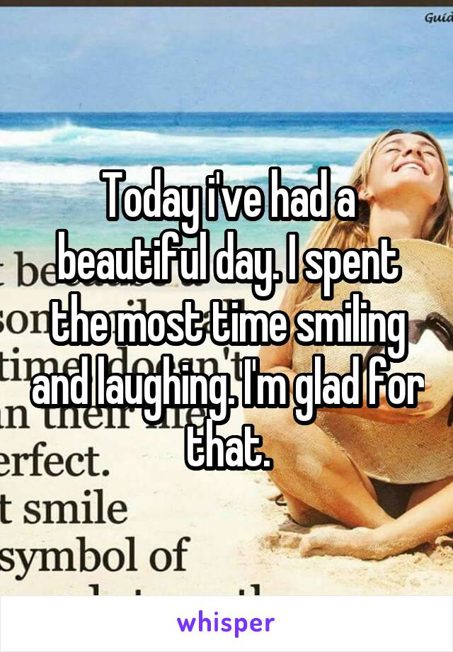 Today i've had a beautiful day. I spent the most time smiling and laughing. I'm glad for that.