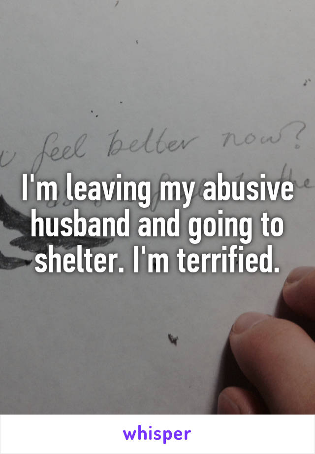 I'm leaving my abusive husband and going to shelter. I'm terrified.