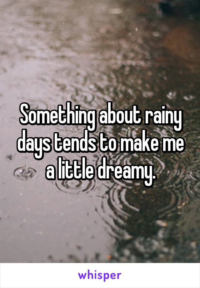 Something about rainy days tends to make me a little dreamy.