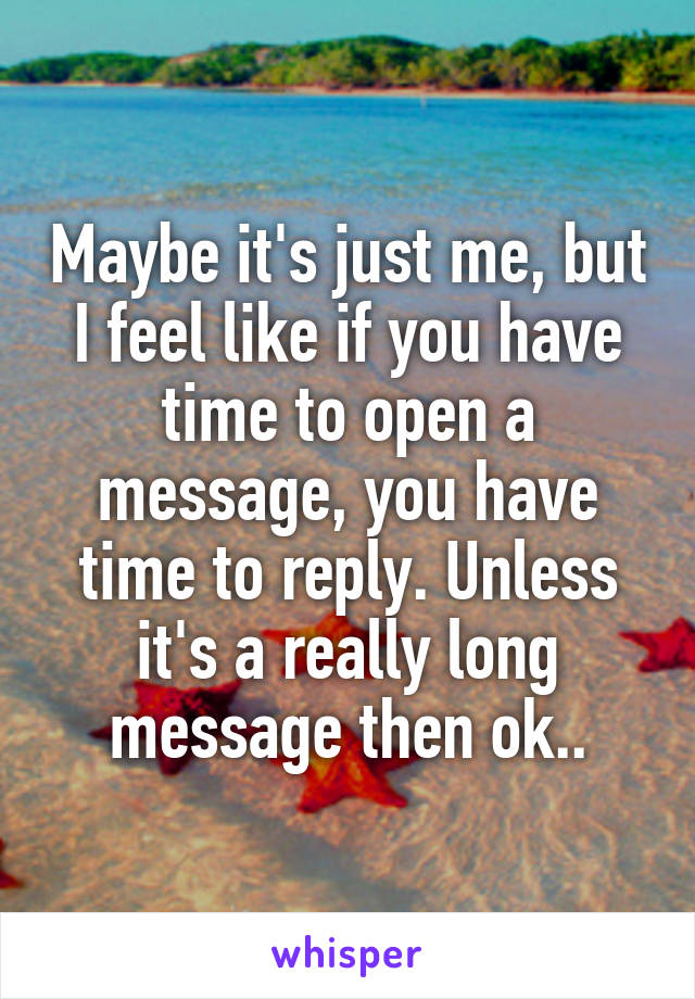 Maybe it's just me, but I feel like if you have time to open a message, you have time to reply. Unless it's a really long message then ok..