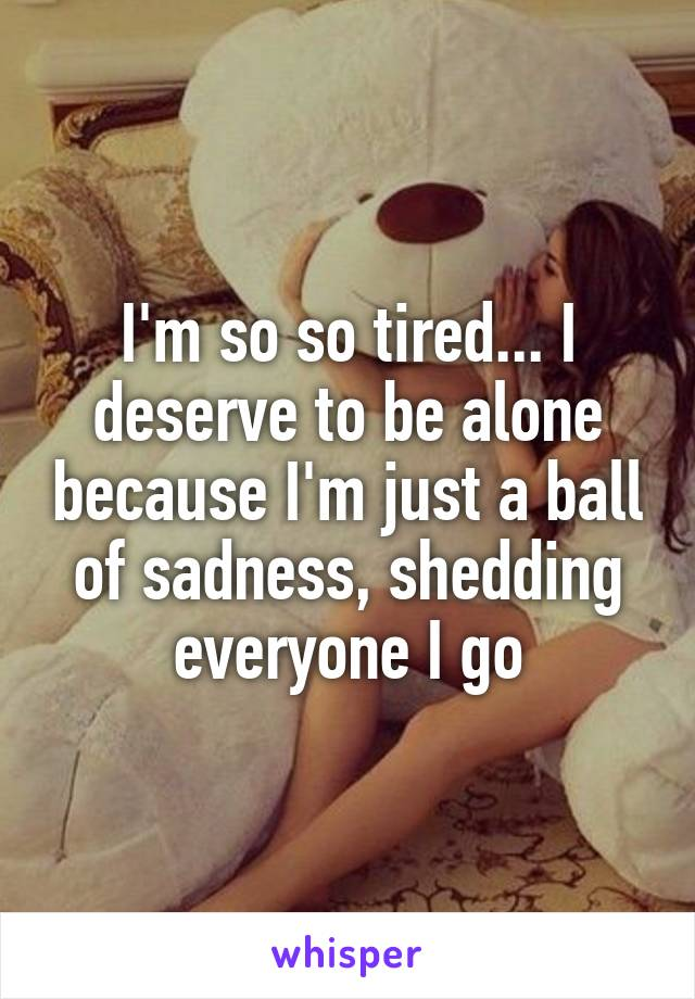 I'm so so tired... I deserve to be alone because I'm just a ball of sadness, shedding everyone I go