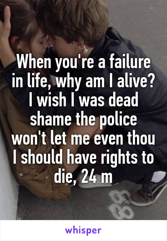 When you're a failure in life, why am I alive? I wish I was dead shame the police won't let me even thou I should have rights to die, 24 m