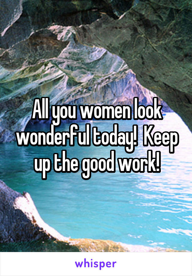 All you women look wonderful today!  Keep up the good work!