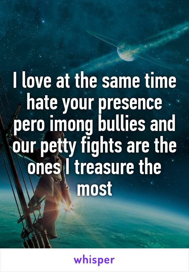 I love at the same time hate your presence pero imong bullies and our petty fights are the ones I treasure the most