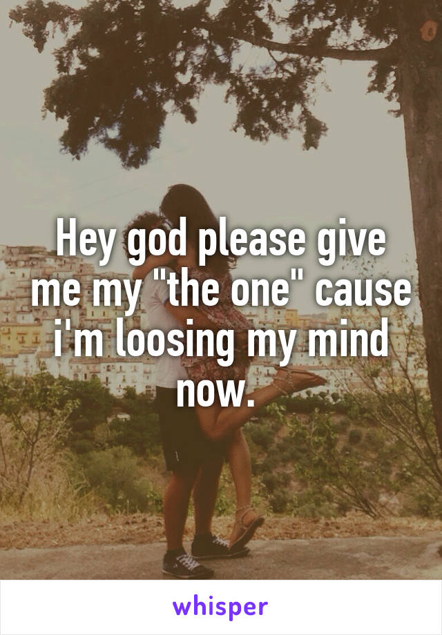 """Hey god please give me my """"the one"""" cause i'm loosing my mind now."""