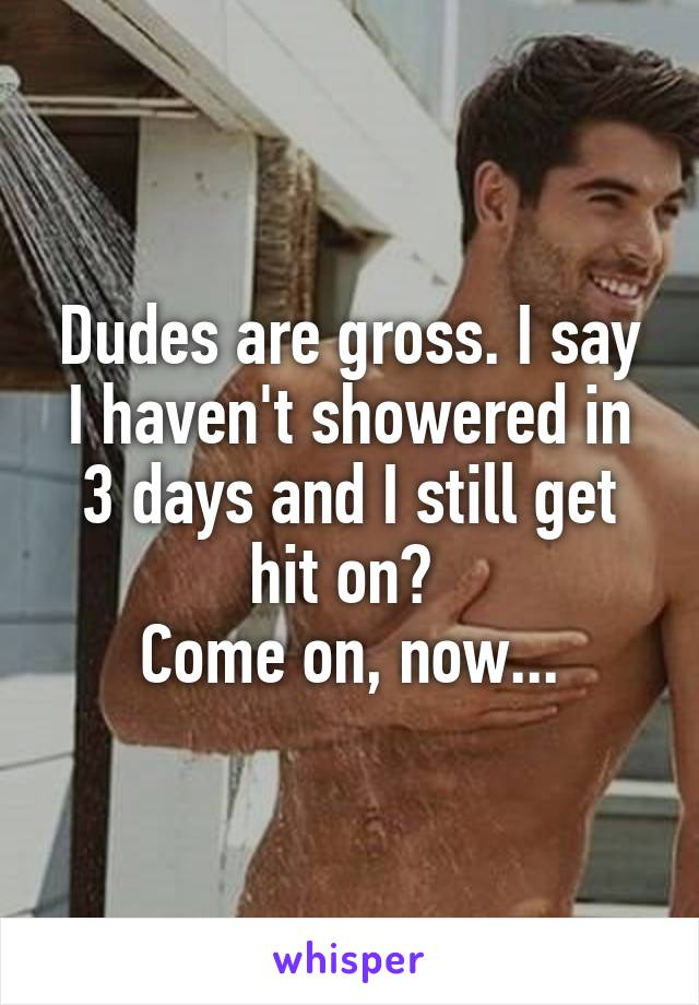 Dudes are gross. I say I haven't showered in 3 days and I still get hit on?  Come on, now...