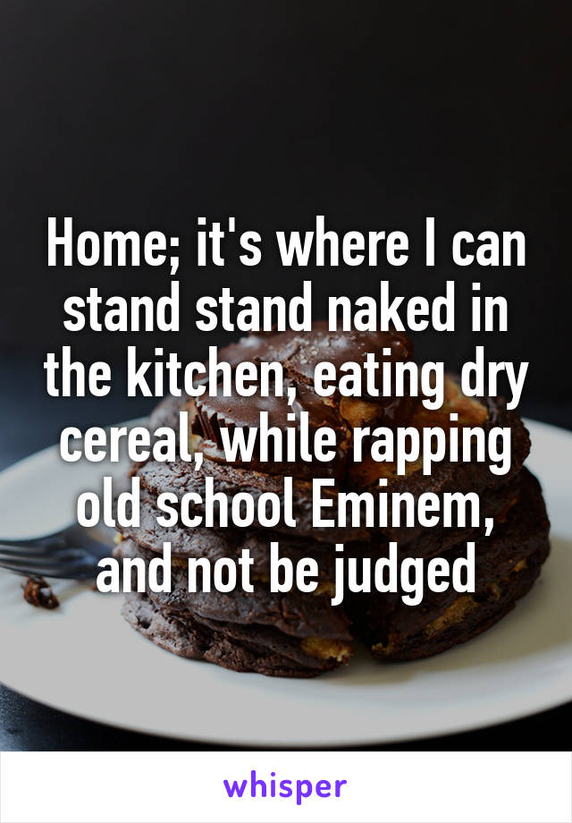 Home; it's where I can stand stand naked in the kitchen, eating dry cereal, while rapping old school Eminem, and not be judged