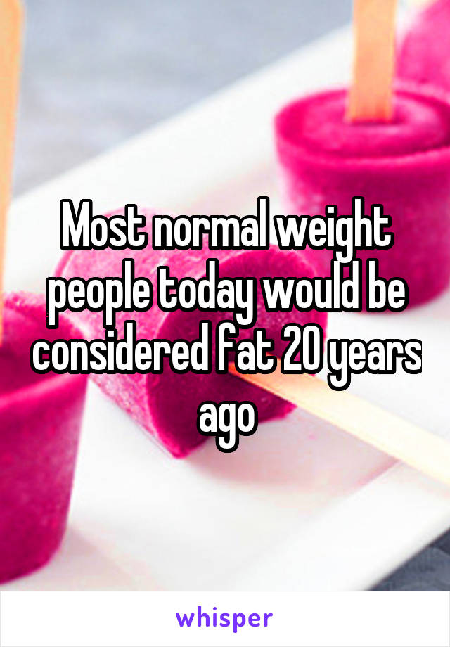 Most normal weight people today would be considered fat 20 years ago