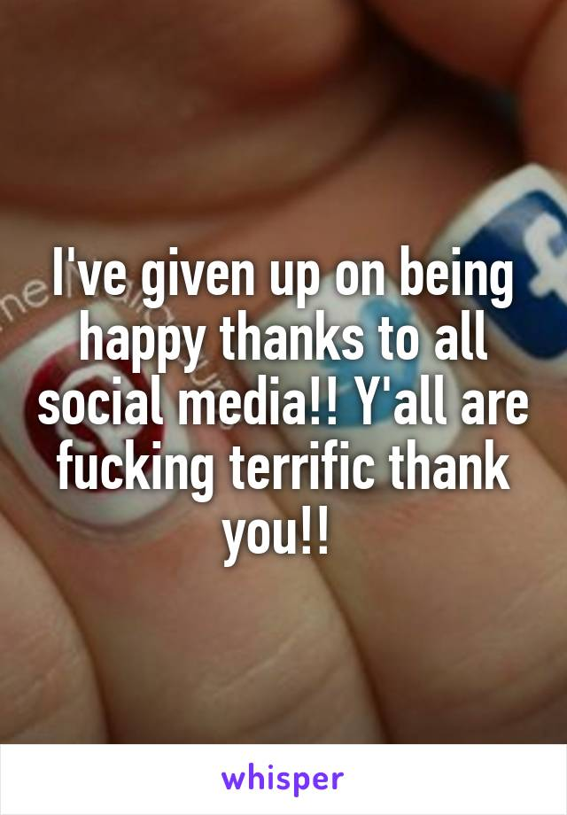 I've given up on being happy thanks to all social media!! Y'all are fucking terrific thank you!!