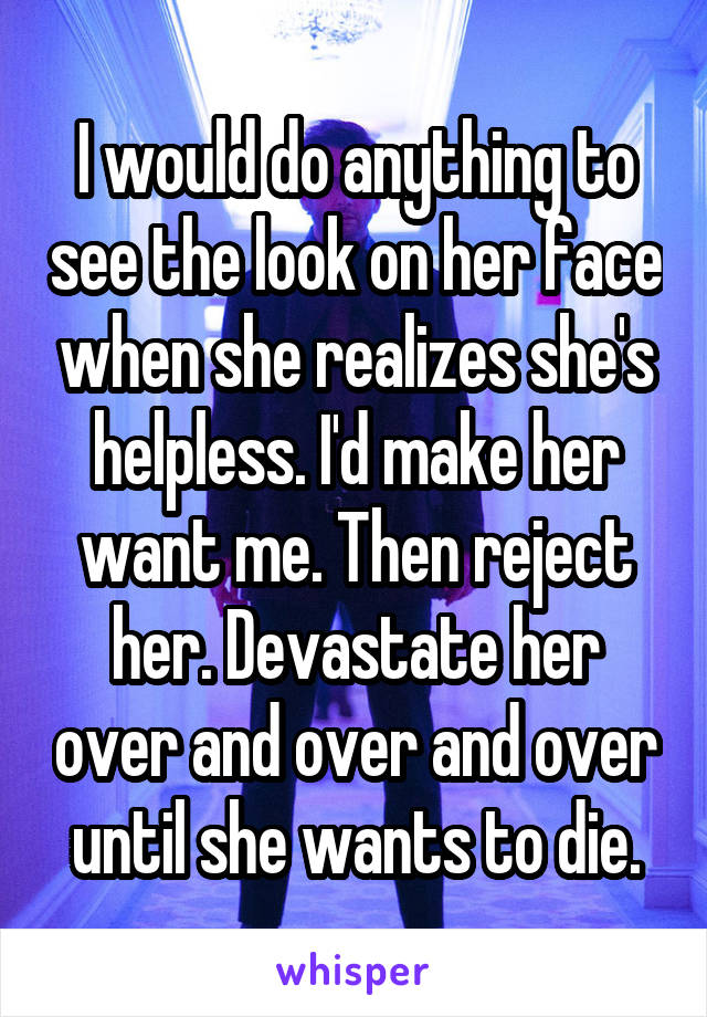I would do anything to see the look on her face when she realizes she's helpless. I'd make her want me. Then reject her. Devastate her over and over and over until she wants to die.