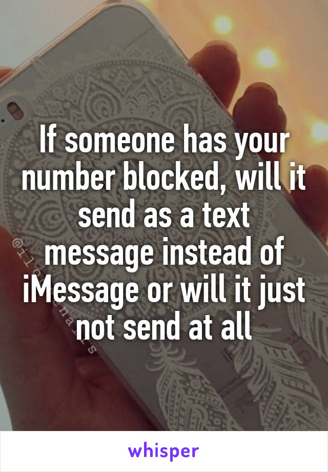 If someone has your number blocked, will it send as a text message instead of iMessage or will it just not send at all