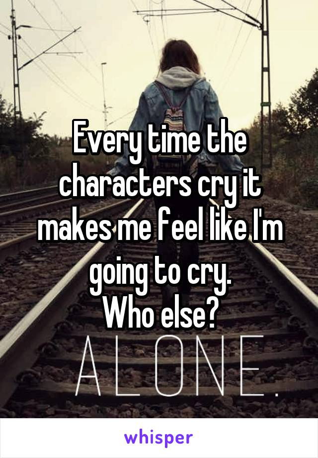 Every time the characters cry it makes me feel like I'm going to cry. Who else?