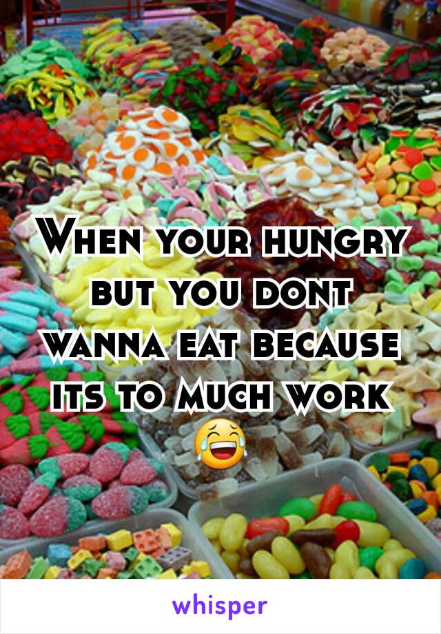 When your hungry but you dont wanna eat because its to much work😂