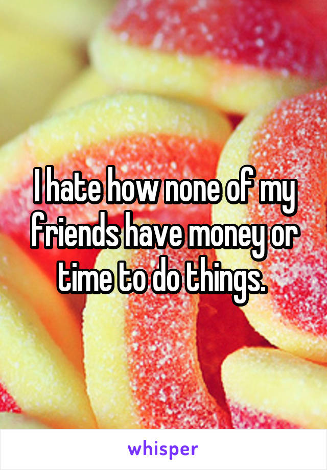 I hate how none of my friends have money or time to do things.