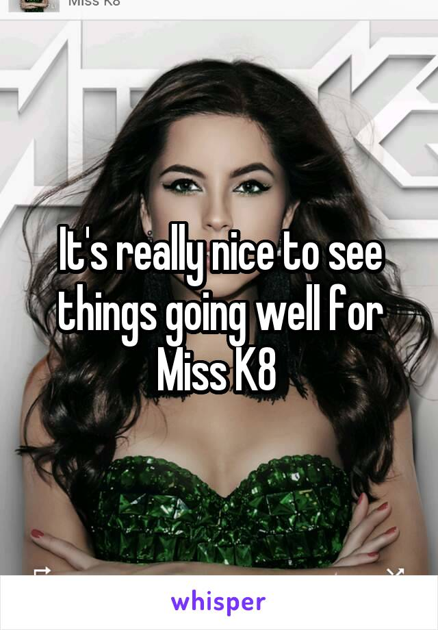 It's really nice to see things going well for Miss K8