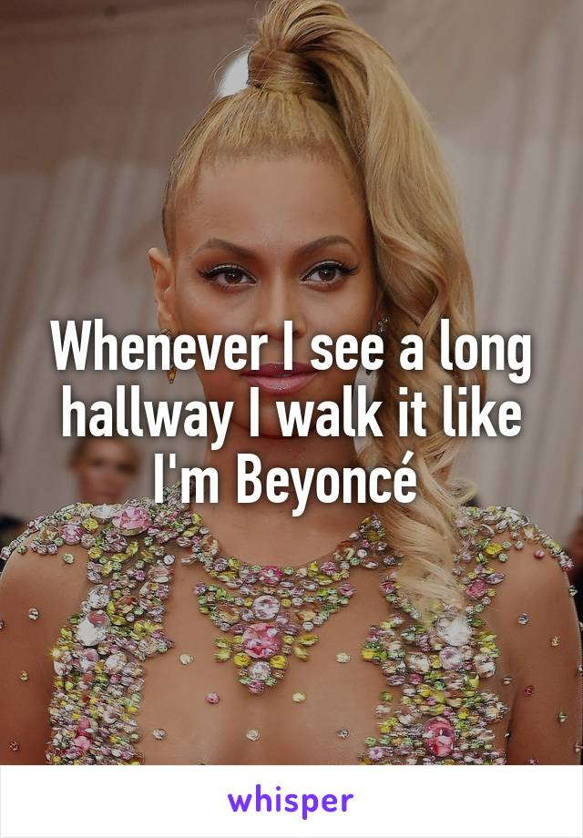 Whenever I see a long hallway I walk it like I'm Beyoncé