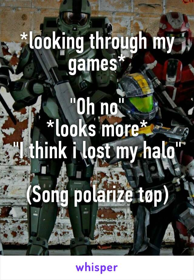 """*looking through my games*  """"Oh no"""" *looks more* """"I think i lost my halo""""  (Song polarize tøp)"""