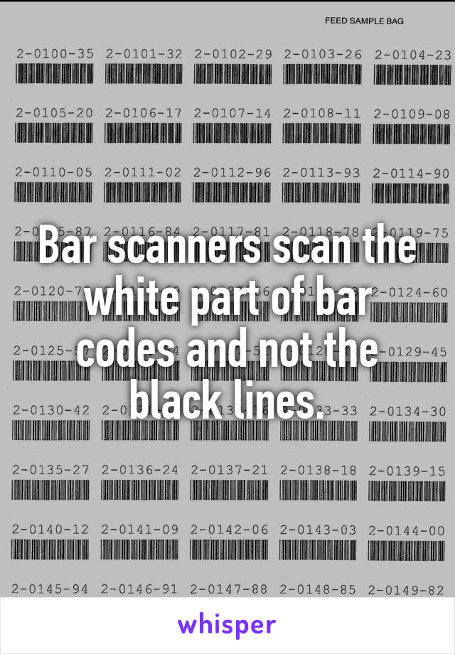 Bar scanners scan the white part of bar codes and not the black lines.