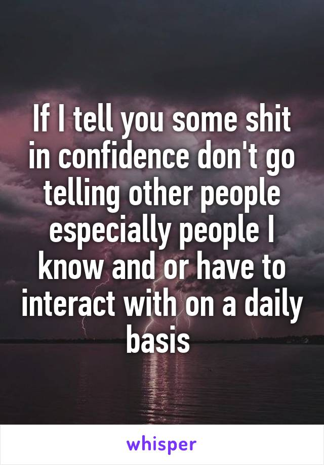 If I tell you some shit in confidence don't go telling other people especially people I know and or have to interact with on a daily basis