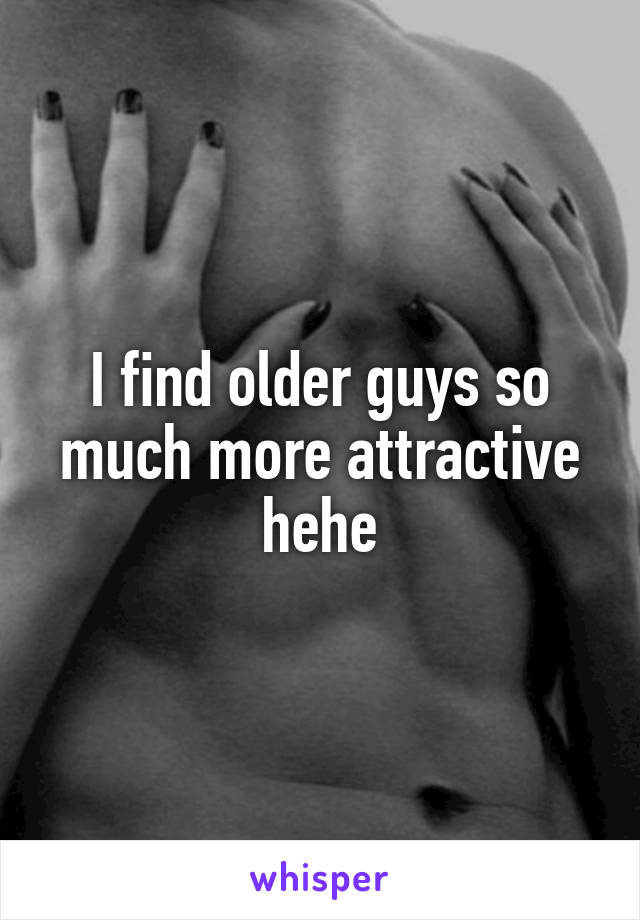 I find older guys so much more attractive hehe