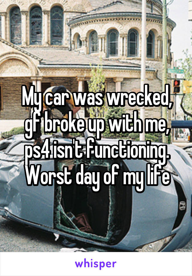 My car was wrecked, gf broke up with me, ps4 isn't functioning. Worst day of my life