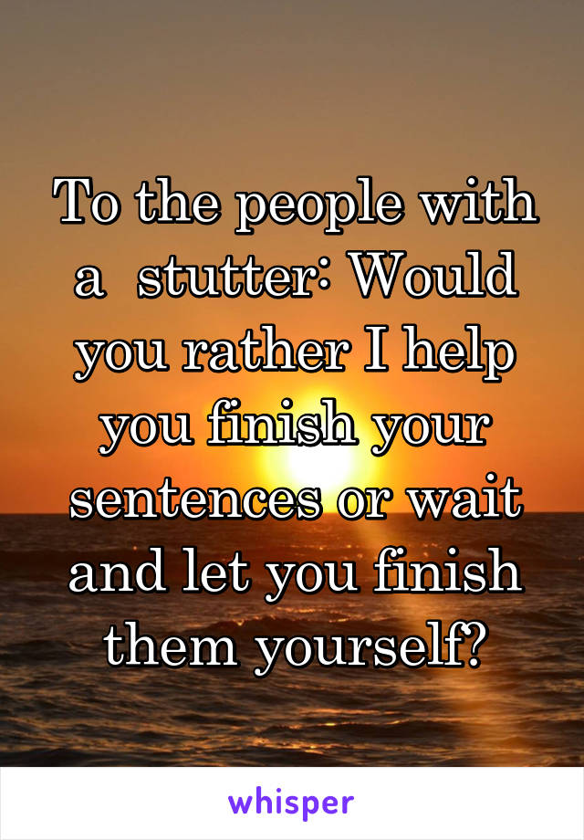 To the people with a  stutter: Would you rather I help you finish your sentences or wait and let you finish them yourself?