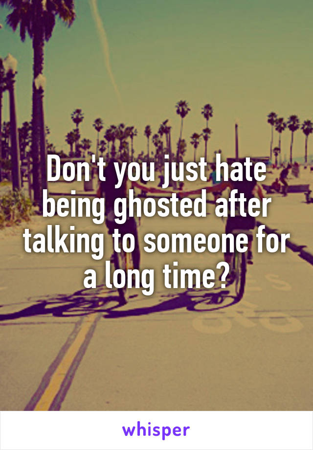 Don't you just hate being ghosted after talking to someone for a long time?