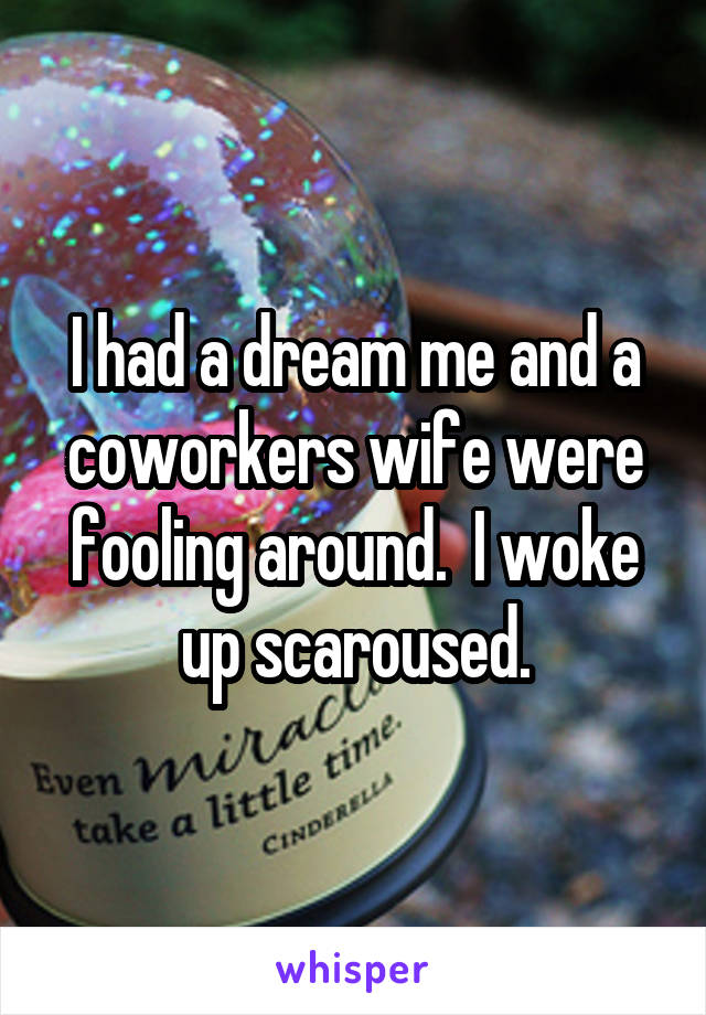 I had a dream me and a coworkers wife were fooling around.  I woke up scaroused.