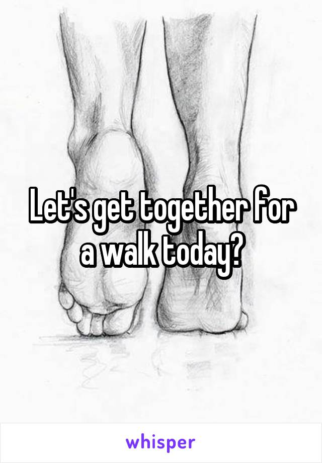 Let's get together for a walk today?