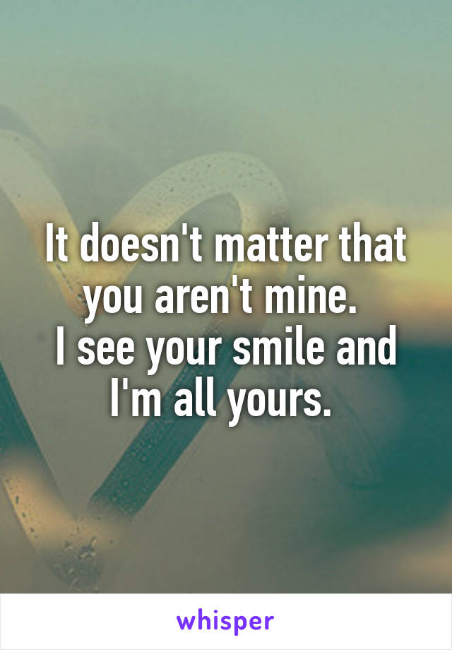 It doesn't matter that you aren't mine.  I see your smile and I'm all yours.