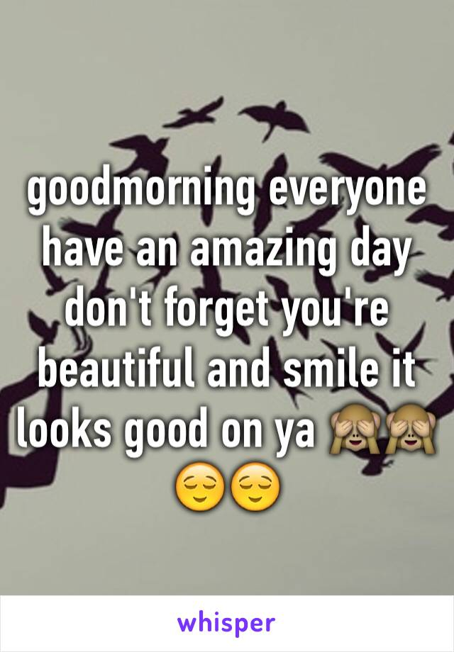 goodmorning everyone have an amazing day don't forget you're beautiful and smile it looks good on ya 🙈🙈😌😌