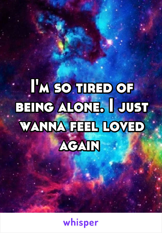 I'm so tired of being alone. I just wanna feel loved again