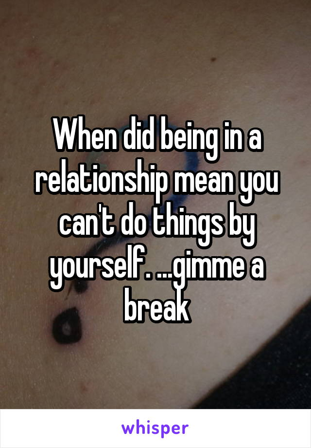 When did being in a relationship mean you can't do things by yourself. ...gimme a break