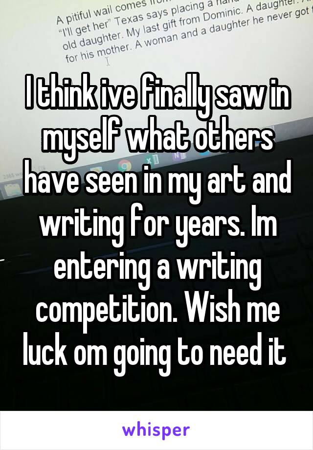 I think ive finally saw in myself what others have seen in my art and writing for years. Im entering a writing competition. Wish me luck om going to need it