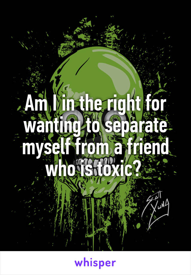 Am I in the right for wanting to separate myself from a friend who is toxic?