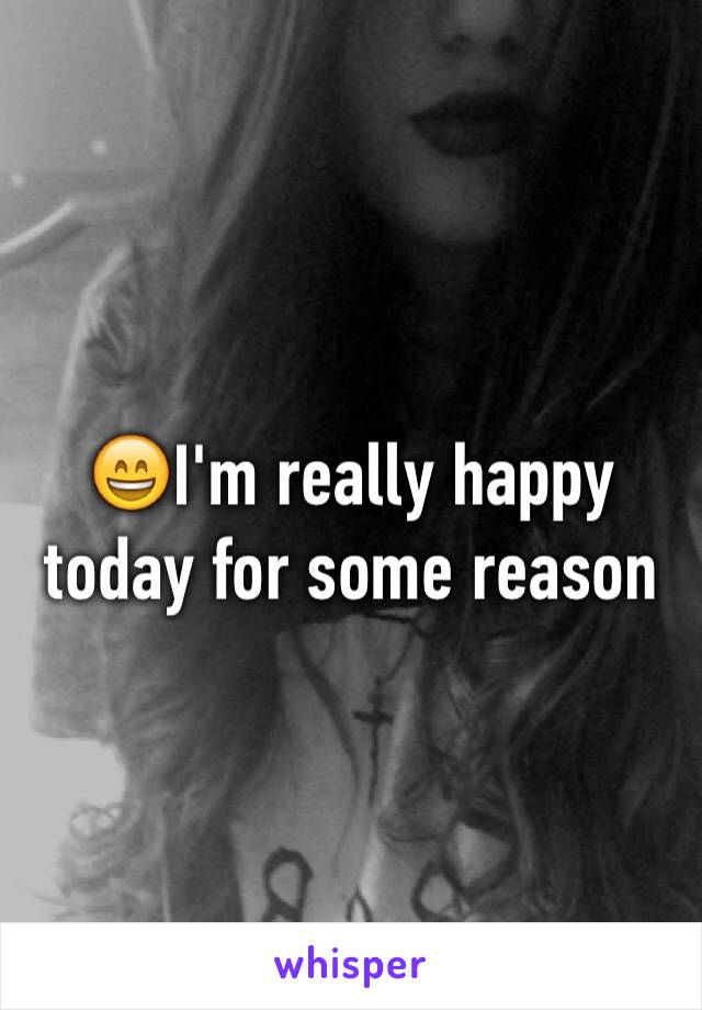 😄I'm really happy today for some reason