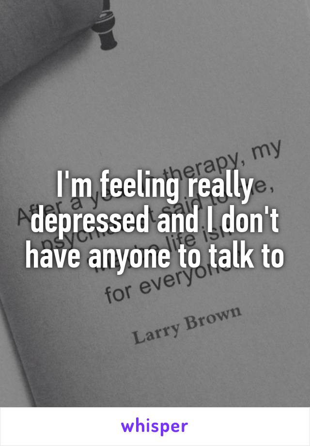 I'm feeling really depressed and I don't have anyone to talk to