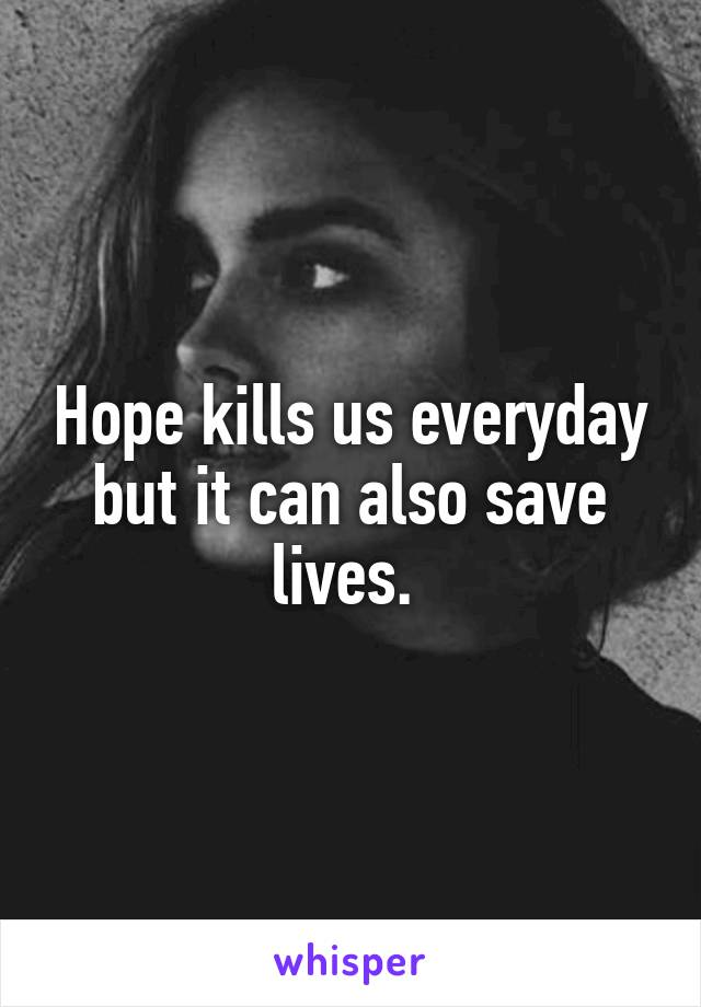 Hope kills us everyday but it can also save lives.