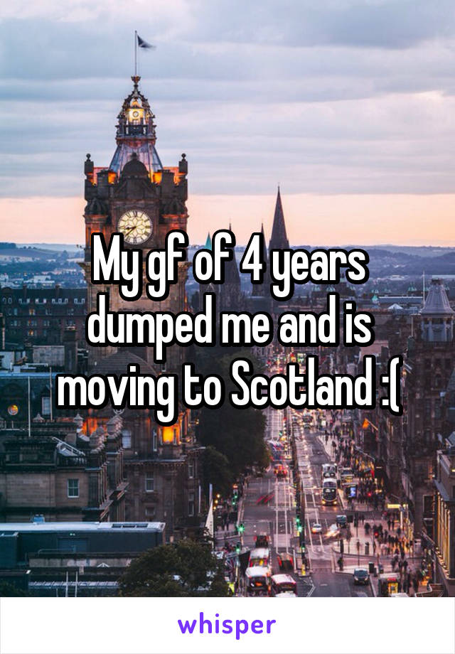 My gf of 4 years dumped me and is moving to Scotland :(